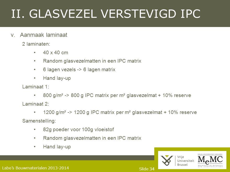 Slide 34 Labo's Bouwmaterialen 2013-2014 II. GLASVEZEL VERSTEVIGD IPC v.Aanmaak laminaat 2 laminaten: 40 x 40 cm Random glasvezelmatten in een IPC mat