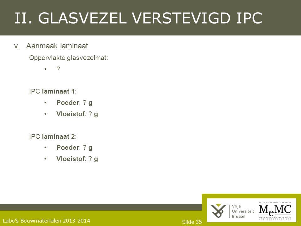 Slide 35 Labo's Bouwmaterialen 2013-2014 II. GLASVEZEL VERSTEVIGD IPC v.Aanmaak laminaat Oppervlakte glasvezelmat: ? IPC laminaat 1: Poeder: ? g Vloei