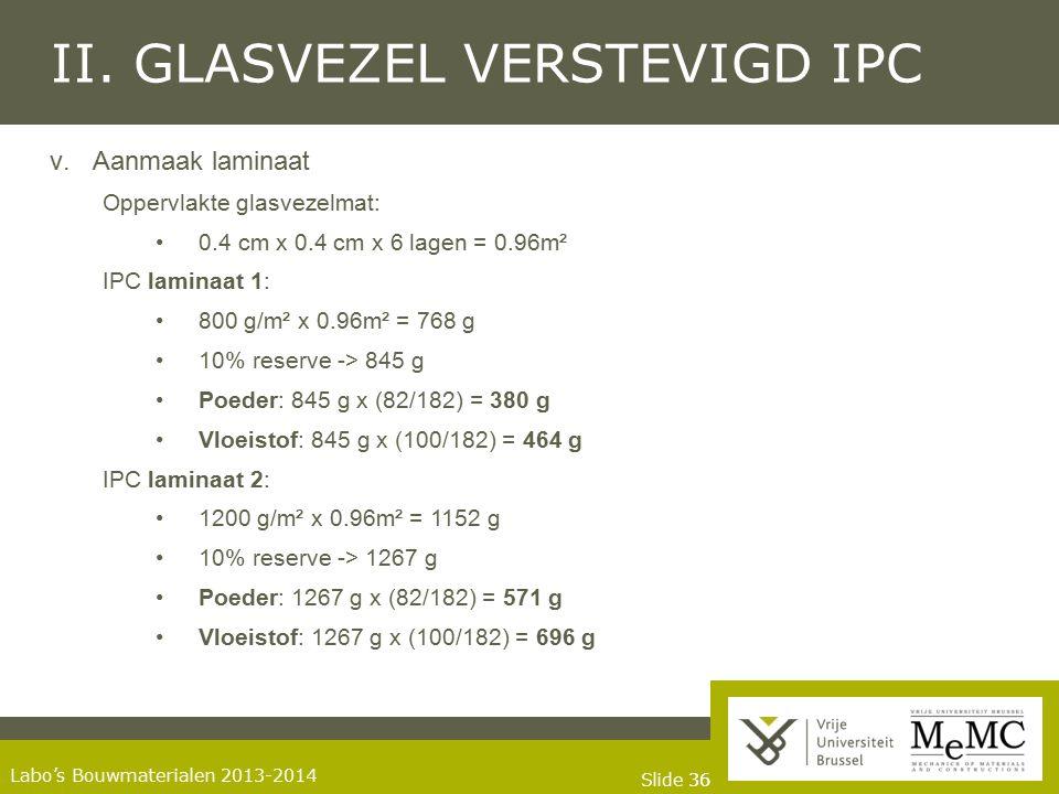 Slide 36 Labo's Bouwmaterialen 2013-2014 II. GLASVEZEL VERSTEVIGD IPC v.Aanmaak laminaat Oppervlakte glasvezelmat: 0.4 cm x 0.4 cm x 6 lagen = 0.96m²