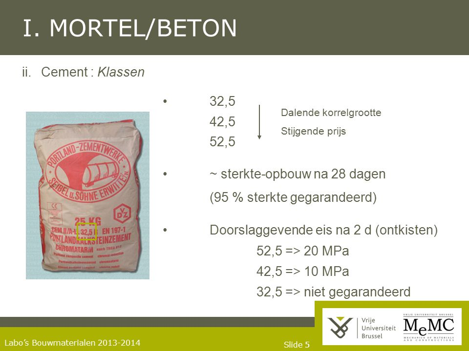 Slide 55 Labo's Bouwmaterialen 2013-2014 I. MORTEL/BETON ii. Cement : Klassen 32,5 42,5 52,5 ~ sterkte-opbouw na 28 dagen (95 % sterkte gegarandeerd)