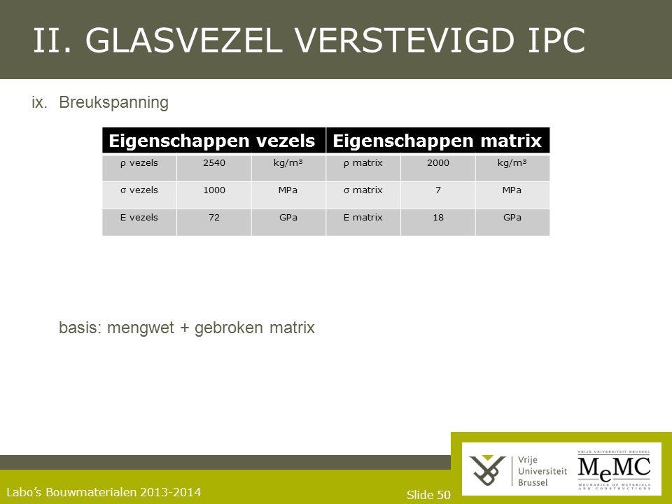 Slide 50 Labo's Bouwmaterialen 2013-2014 II. GLASVEZEL VERSTEVIGD IPC ix.Breukspanning basis: mengwet + gebroken matrix Eigenschappen vezelsEigenschap