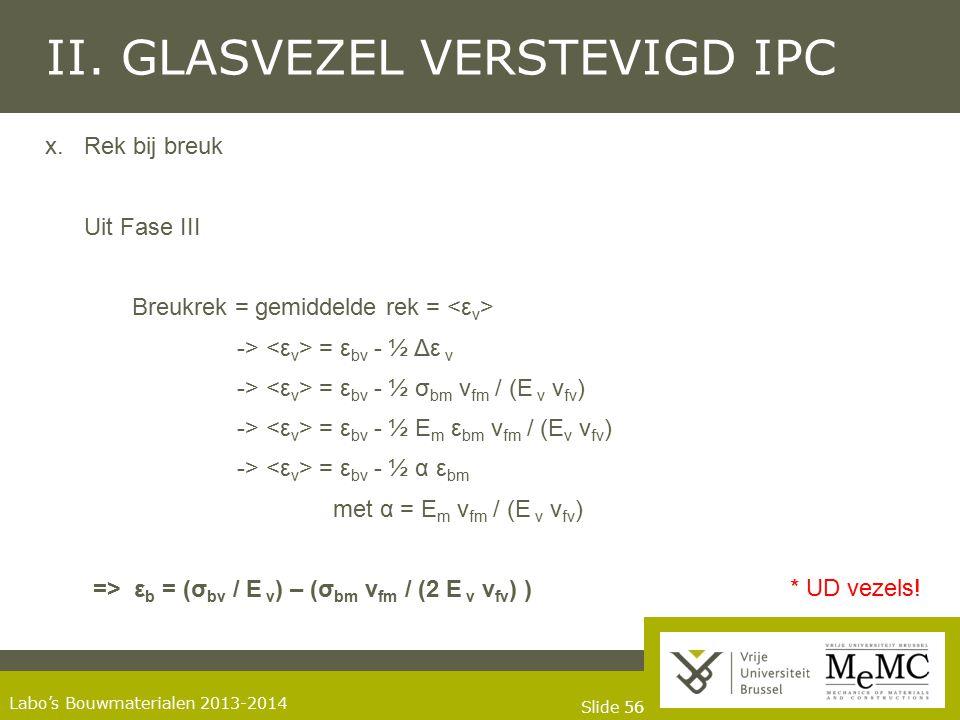 Slide 56 Labo's Bouwmaterialen 2013-2014 II. GLASVEZEL VERSTEVIGD IPC x.Rek bij breuk Uit Fase III Breukrek = gemiddelde rek = -> = ε bv - ½ Δε v -> =