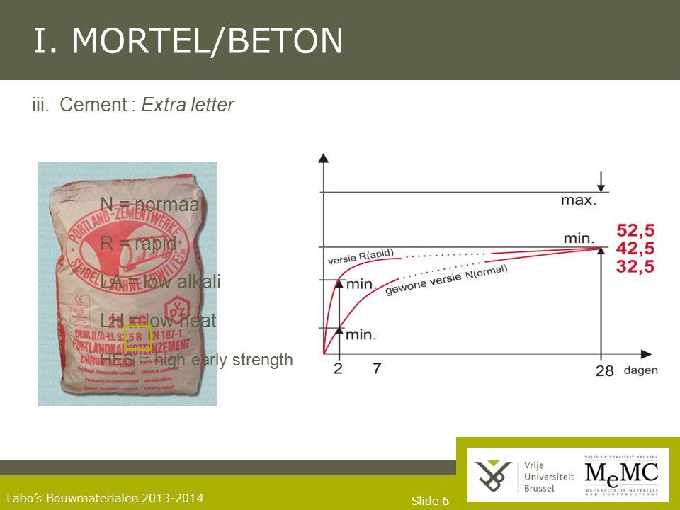 Slide 66 Labo's Bouwmaterialen 2013-2014 I. MORTEL/BETON iii. Cement : Extra letter N = normaal R = rapid LA = low alkali LH = low heat HES = high ear
