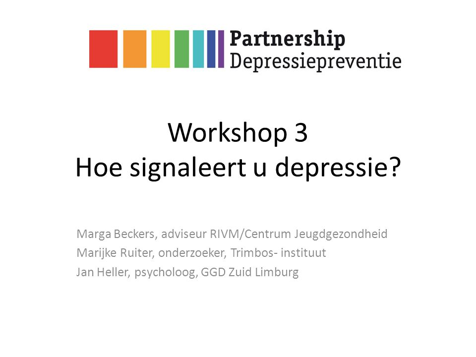 Workshop 3 Hoe signaleert u depressie? Marga Beckers, adviseur RIVM/Centrum Jeugdgezondheid Marijke Ruiter, onderzoeker, Trimbos- instituut Jan Heller