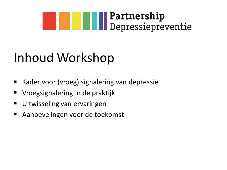 Inhoud Workshop  Kader voor (vroeg) signalering van depressie  Vroegsignalering in de praktijk  Uitwisseling van ervaringen  Aanbevelingen voor de