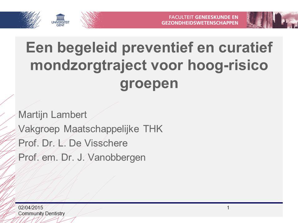 02/04/2015 1 Community Dentistry Een begeleid preventief en curatief mondzorgtraject voor hoog-risico groepen Martijn Lambert Vakgroep Maatschappelijke THK Prof.