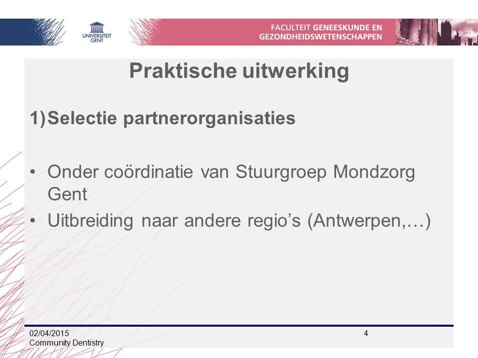 Praktische uitwerking 1)Selectie partnerorganisaties Onder coördinatie van Stuurgroep Mondzorg Gent Uitbreiding naar andere regio's (Antwerpen,…) 02/04/2015 4 Community Dentistry