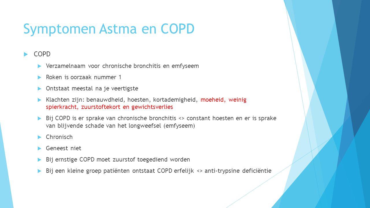 Symptomen Astma en COPD  COPD  Verzamelnaam voor chronische bronchitis en emfyseem  Roken is oorzaak nummer 1  Ontstaat meestal na je veertigste  Klachten zijn: benauwdheid, hoesten, kortademigheid, moeheid, weinig spierkracht, zuurstoftekort en gewichtsverlies  Bij COPD is er sprake van chronische bronchitis <> constant hoesten en er is sprake van blijvende schade van het longweefsel (emfyseem)  Chronisch  Geneest niet  Bij ernstige COPD moet zuurstof toegediend worden  Bij een kleine groep patiënten ontstaat COPD erfelijk <> anti-trypsine deficiëntie
