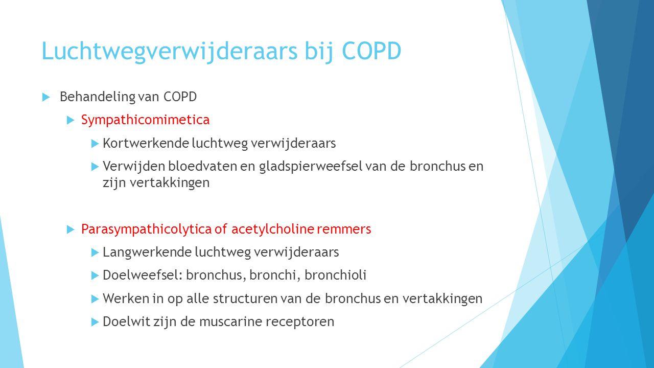 Luchtwegverwijderaars bij COPD  Behandeling van COPD  Sympathicomimetica  Kortwerkende luchtweg verwijderaars  Verwijden bloedvaten en gladspierweefsel van de bronchus en zijn vertakkingen  Parasympathicolytica of acetylcholine remmers  Langwerkende luchtweg verwijderaars  Doelweefsel: bronchus, bronchi, bronchioli  Werken in op alle structuren van de bronchus en vertakkingen  Doelwit zijn de muscarine receptoren
