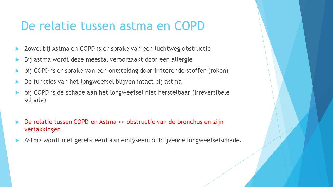 De relatie tussen astma en COPD  Zowel bij Astma en COPD is er sprake van een luchtweg obstructie  Bij astma wordt deze meestal veroorzaakt door een allergie  bij COPD is er sprake van een ontsteking door irriterende stoffen (roken)  De functies van het longweefsel blijven intact bij astma  bij COPD is de schade aan het longweefsel niet herstelbaar (irreversibele schade)  De relatie tussen COPD en Astma <> obstructie van de bronchus en zijn vertakkingen  Astma wordt niet gerelateerd aan emfyseem of blijvende longweefselschade.