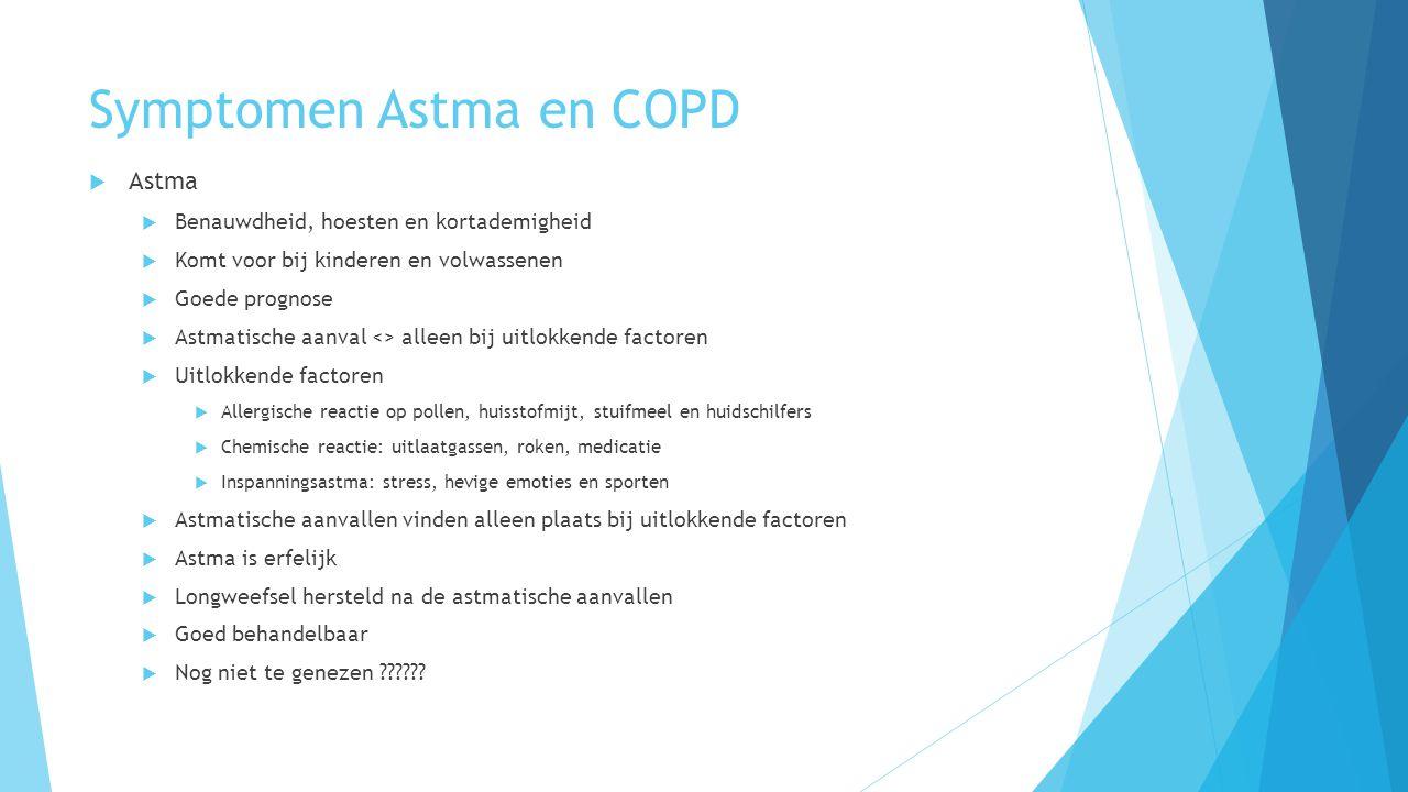 Symptomen Astma en COPD  Astma  Benauwdheid, hoesten en kortademigheid  Komt voor bij kinderen en volwassenen  Goede prognose  Astmatische aanval <> alleen bij uitlokkende factoren  Uitlokkende factoren  Allergische reactie op pollen, huisstofmijt, stuifmeel en huidschilfers  Chemische reactie: uitlaatgassen, roken, medicatie  Inspanningsastma: stress, hevige emoties en sporten  Astmatische aanvallen vinden alleen plaats bij uitlokkende factoren  Astma is erfelijk  Longweefsel hersteld na de astmatische aanvallen  Goed behandelbaar  Nog niet te genezen ??????