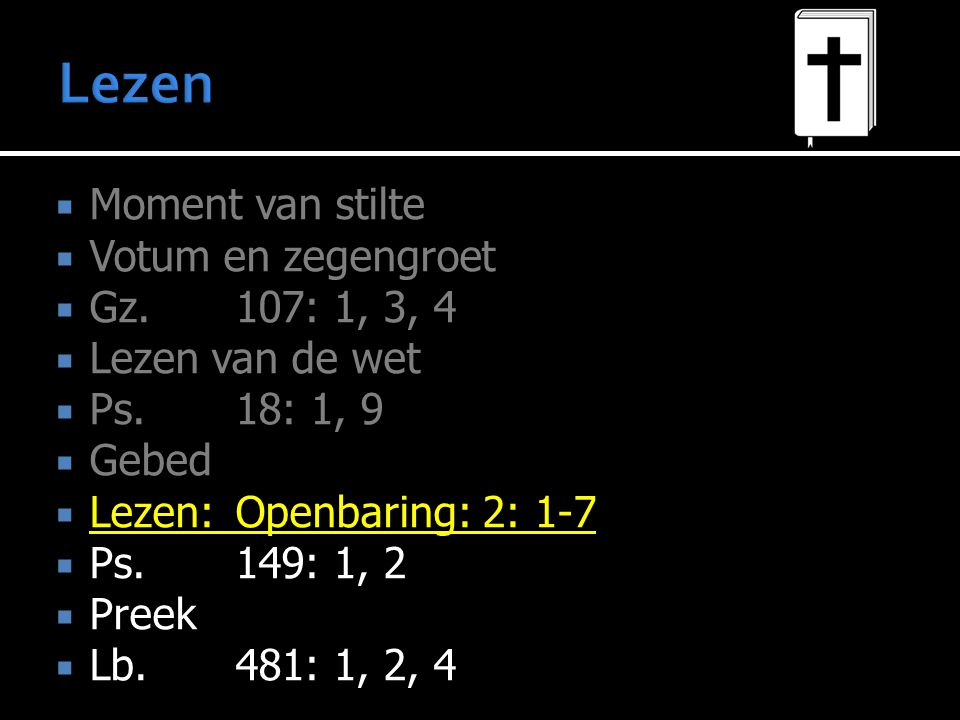  Moment van stilte  Votum en zegengroet  Gz.107: 1, 3, 4  Lezen van de wet  Ps.18: 1, 9  Gebed  Lezen:Openbaring: 2: 1-7  Ps.149: 1, 2  Preek