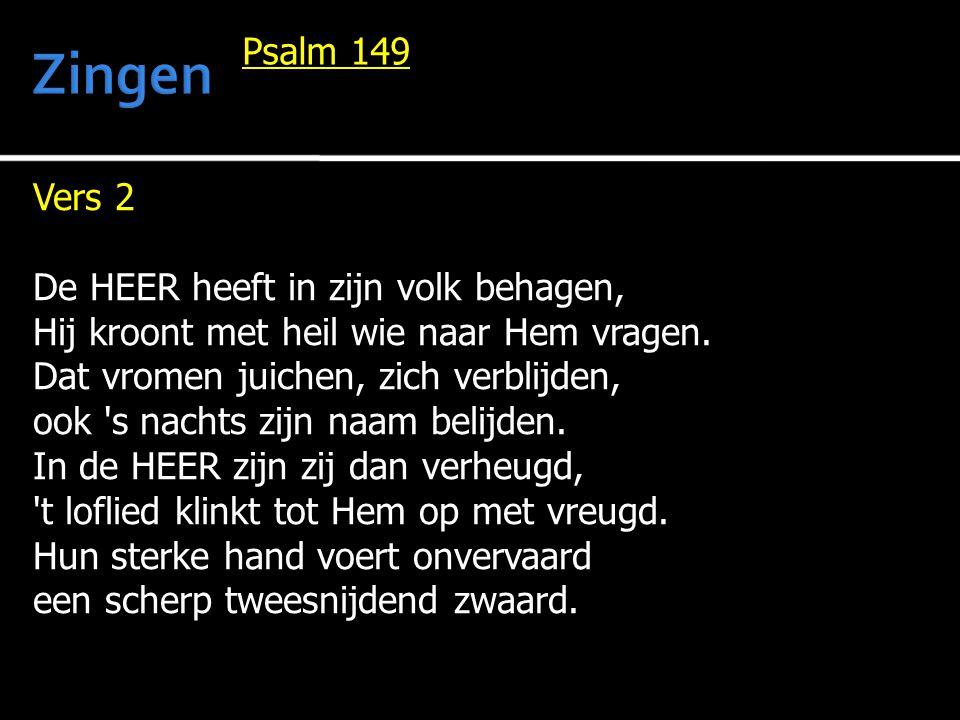 Vers 2 De HEER heeft in zijn volk behagen, Hij kroont met heil wie naar Hem vragen. Dat vromen juichen, zich verblijden, ook 's nachts zijn naam belij