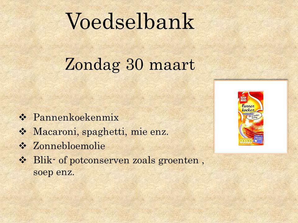Voedselbank Zondag 30 maart  Pannenkoekenmix  Macaroni, spaghetti, mie enz.  Zonnebloemolie  Blik- of potconserven zoals groenten, soep enz.