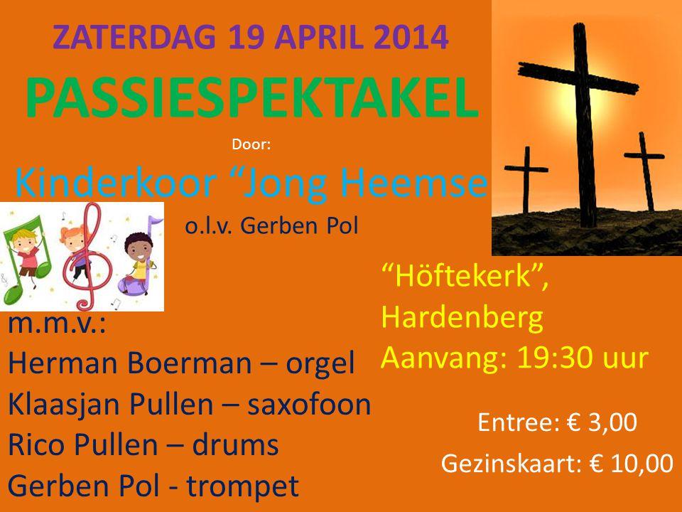 "ZATERDAG 19 APRIL 2014 PASSIESPEKTAKEL Door: Kinderkoor ""Jong Heemse "" o.l.v. Gerben Pol Entree: € 3,00 Gezinskaart: € 10,00 m.m.v.: Herman Boerman –"