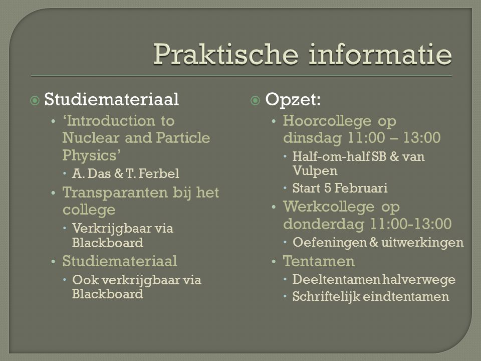  Studiemateriaal 'Introduction to Nuclear and Particle Physics'  A. Das & T. Ferbel Transparanten bij het college  Verkrijgbaar via Blackboard Stud
