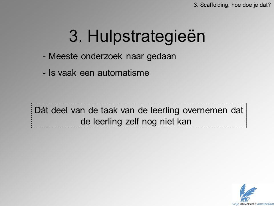 3. Hulpstrategieën Dát deel van de taak van de leerling overnemen dat de leerling zelf nog niet kan 3. Scaffolding, hoe doe je dat? - Meeste onderzoek