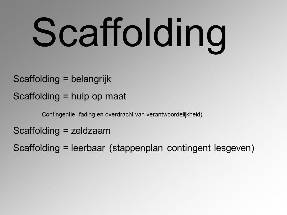 Scaffolding Scaffolding = belangrijk Scaffolding = hulp op maat Contingentie, fading en overdracht van verantwoordelijkheid) Scaffolding = zeldzaam Sc