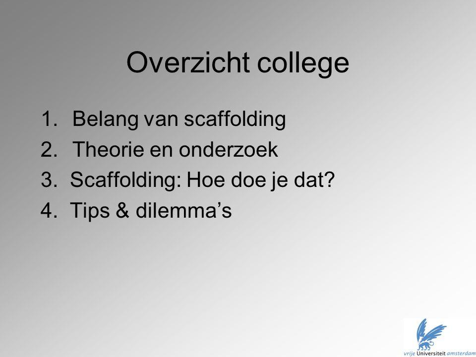 Overzicht college 1.Belang van scaffolding 2.Theorie en onderzoek 3. Scaffolding: Hoe doe je dat? 4. Tips & dilemma's