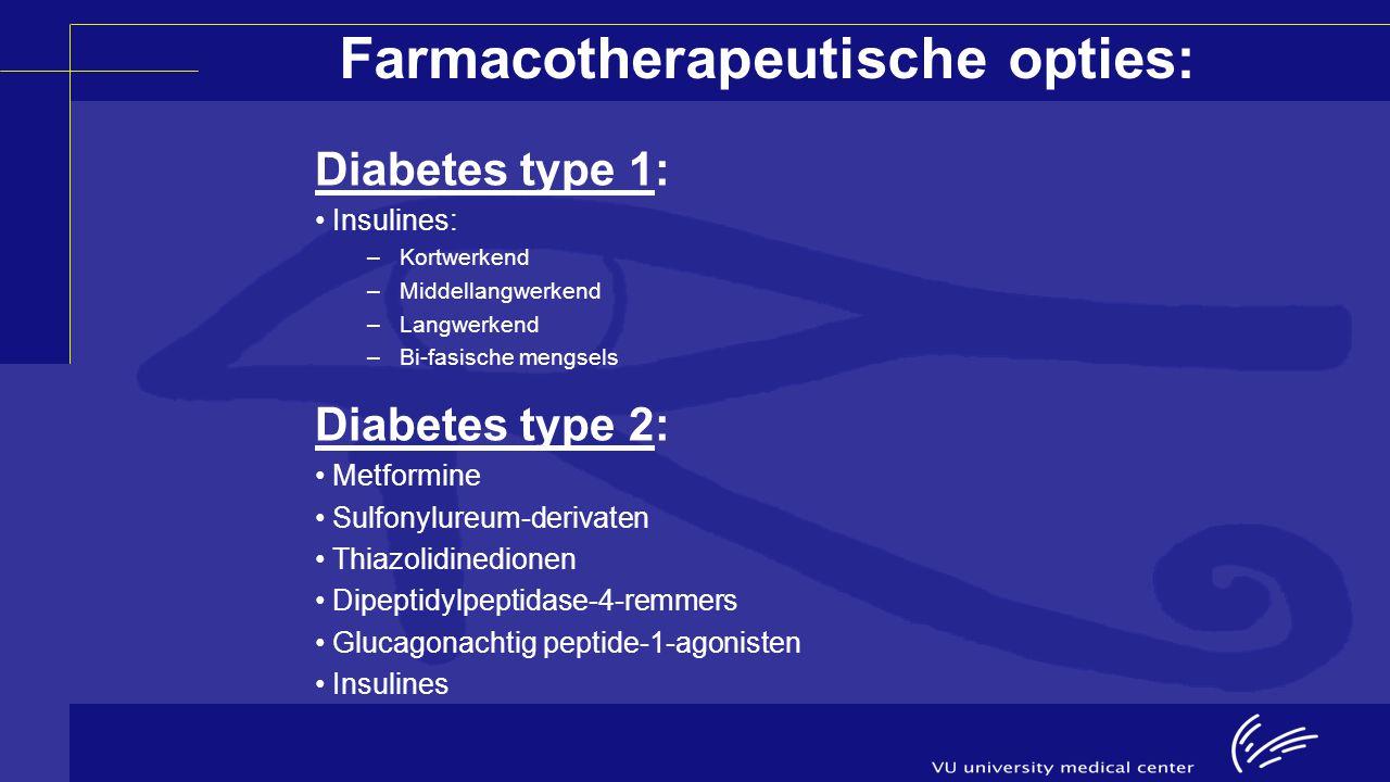 Farmacotherapeutische opties: Diabetes type 1: Insulines: –Kortwerkend –Middellangwerkend –Langwerkend –Bi-fasische mengsels Diabetes type 2: Metformi