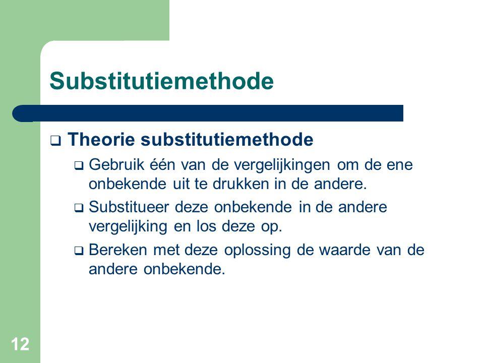 12 Substitutiemethode  Theorie substitutiemethode  Gebruik één van de vergelijkingen om de ene onbekende uit te drukken in de andere.  Substitueer