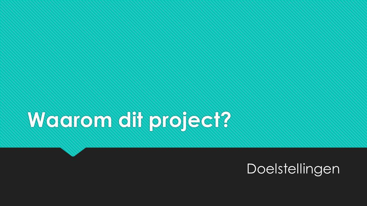 Waarom dit project? Doelstellingen