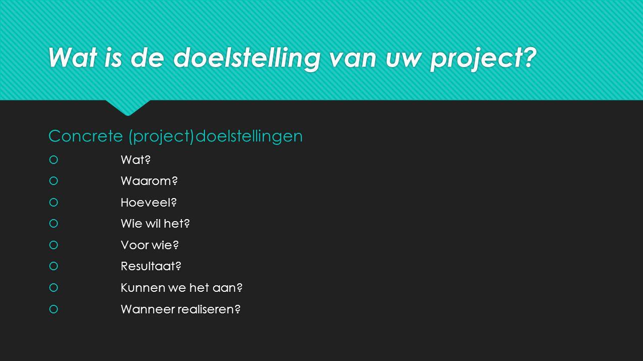 Wat is de doelstelling van uw project. Concrete (project)doelstellingen  Wat.