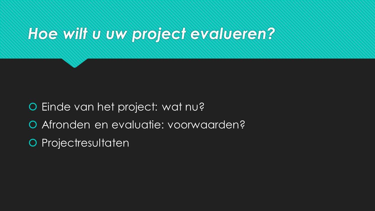Hoe wilt u uw project evalueren.  Einde van het project: wat nu.