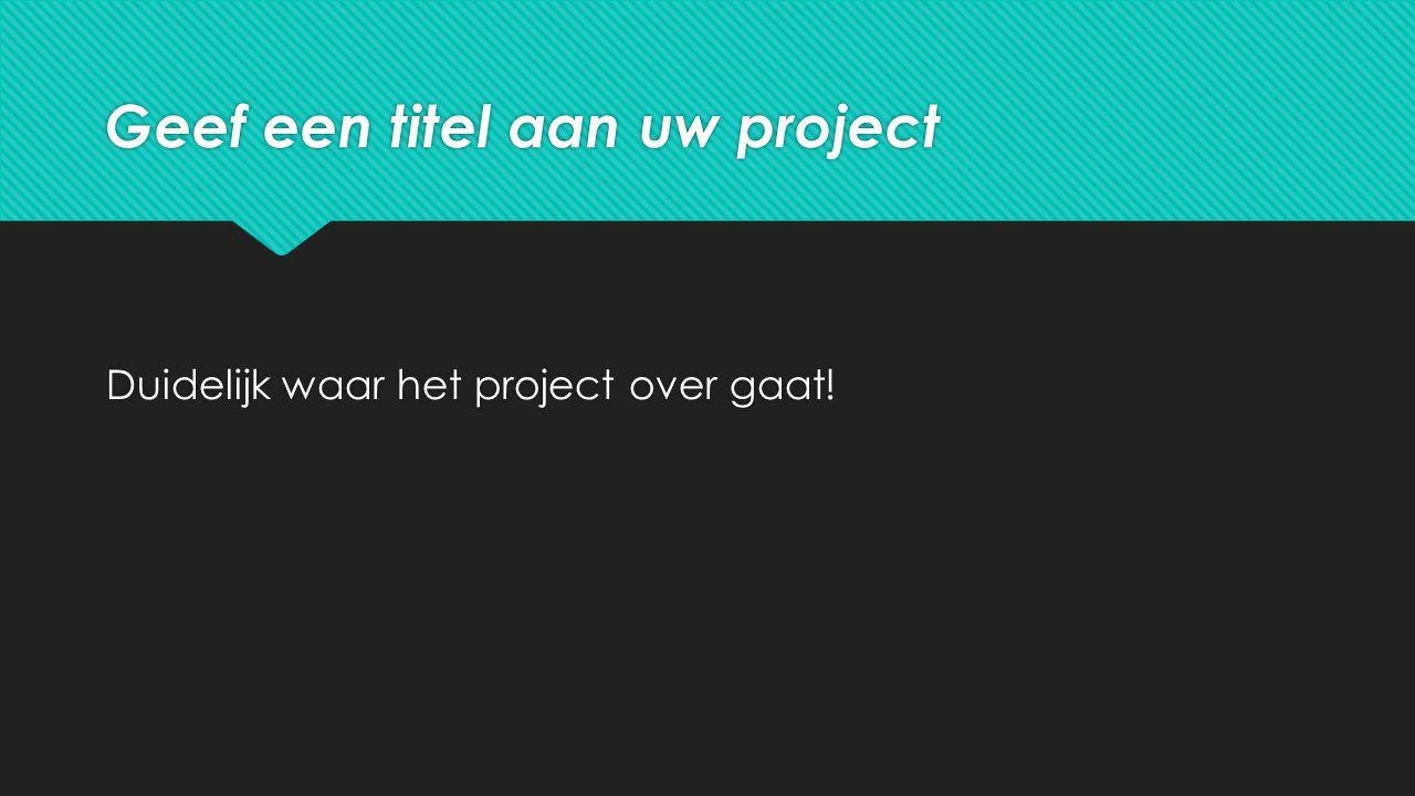 Geef een titel aan uw project Duidelijk waar het project over gaat!