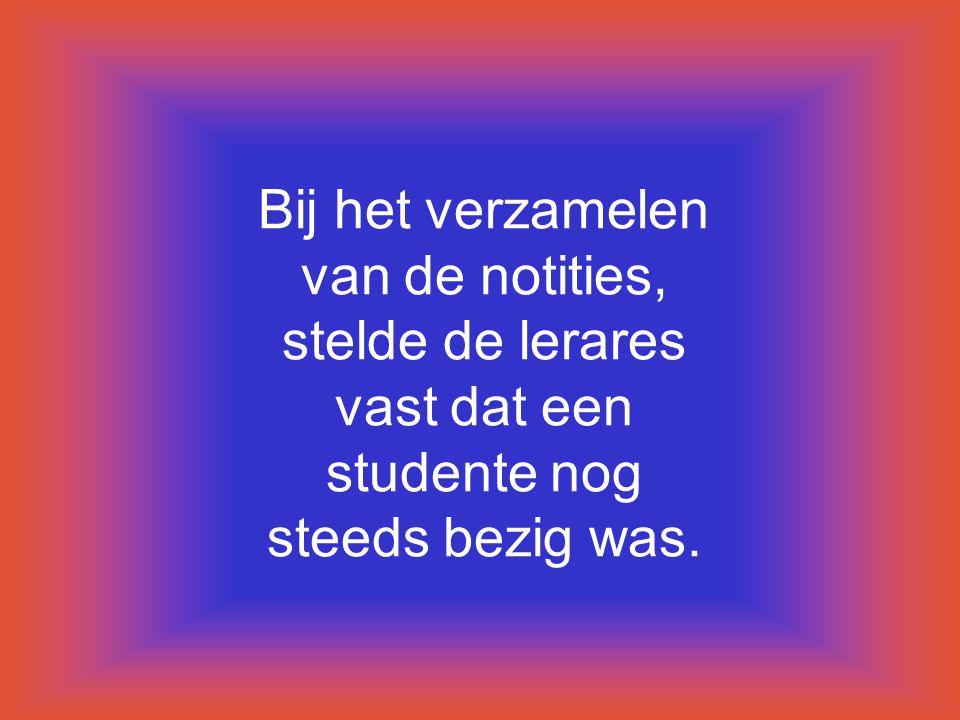 Bij het verzamelen van de notities, stelde de lerares vast dat een studente nog steeds bezig was.