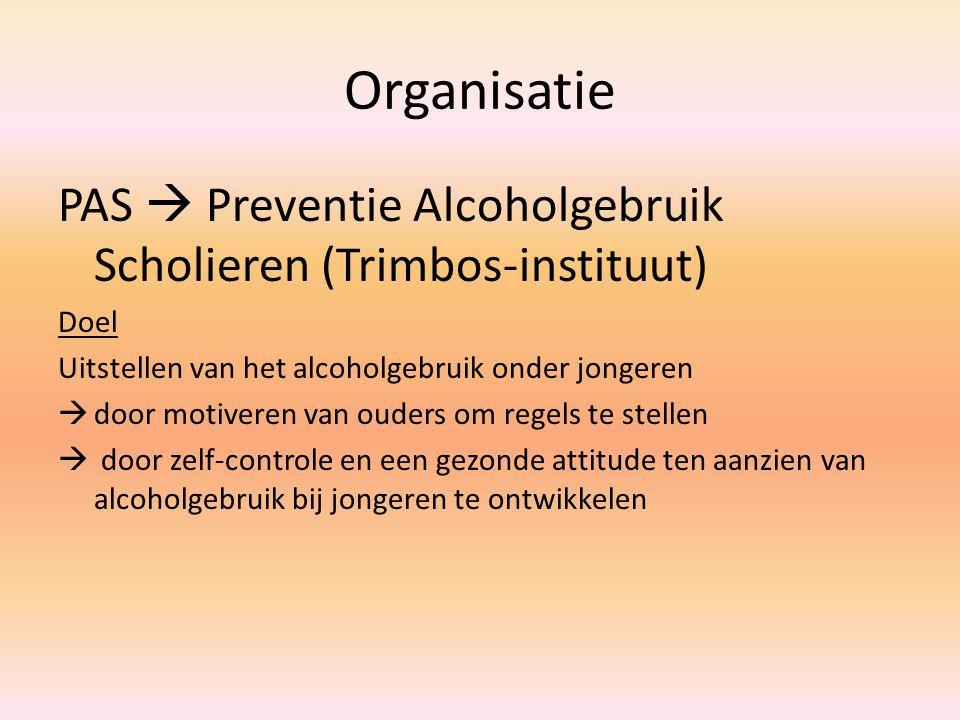 Organisatie PAS  Preventie Alcoholgebruik Scholieren (Trimbos-instituut) Doel Uitstellen van het alcoholgebruik onder jongeren  door motiveren van ouders om regels te stellen  door zelf-controle en een gezonde attitude ten aanzien van alcoholgebruik bij jongeren te ontwikkelen