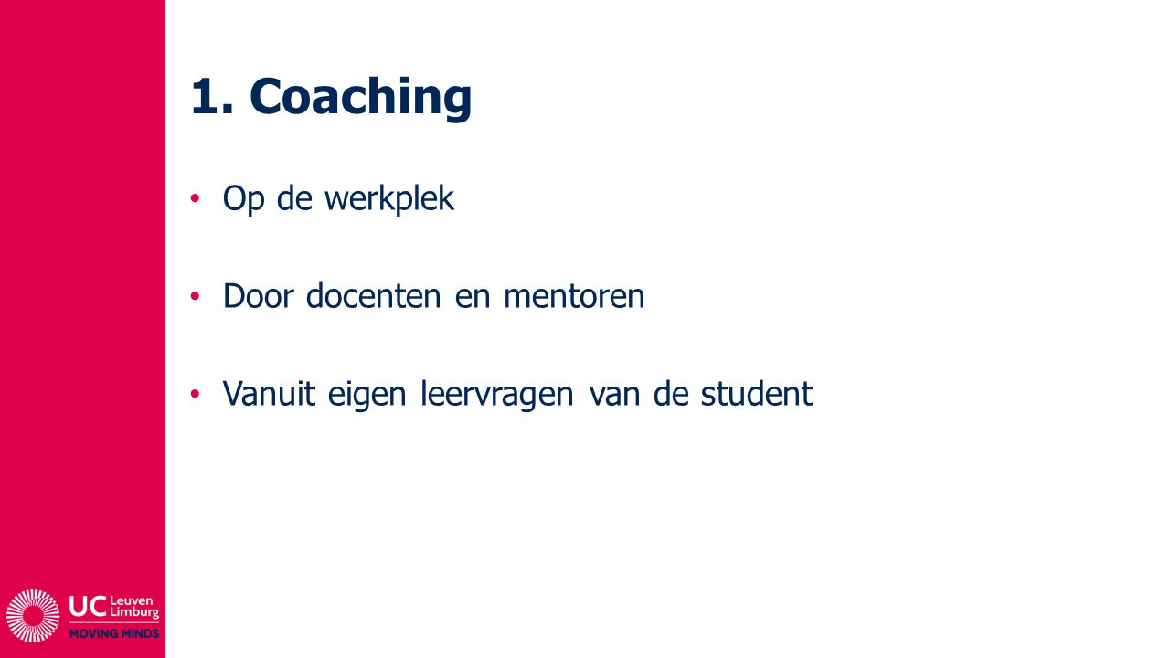 1. Coaching Op de werkplek Door docenten en mentoren Vanuit eigen leervragen van de student