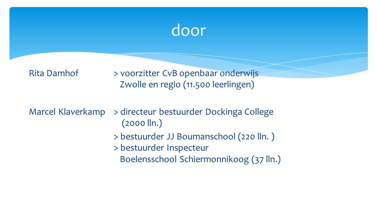 Rita Damhof > voorzitter CvB openbaar onderwijs Zwolle en regio (11.500 leerlingen) Marcel Klaverkamp> directeur bestuurder Dockinga College (2000 lln.) > bestuurder JJ Boumanschool (220 lln.