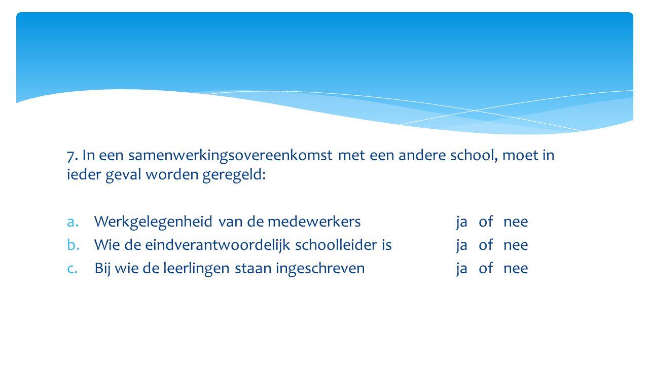 7. In een samenwerkingsovereenkomst met een andere school, moet in ieder geval worden geregeld: a.Werkgelegenheid van de medewerkers ja of nee b.Wie d