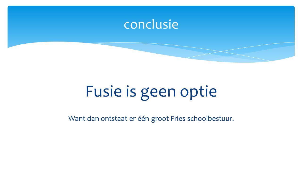 Fusie is geen optie Want dan ontstaat er één groot Fries schoolbestuur. conclusie