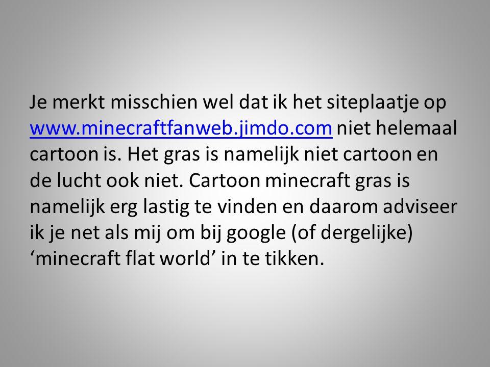 Je merkt misschien wel dat ik het siteplaatje op www.minecraftfanweb.jimdo.com niet helemaal cartoon is. Het gras is namelijk niet cartoon en de lucht