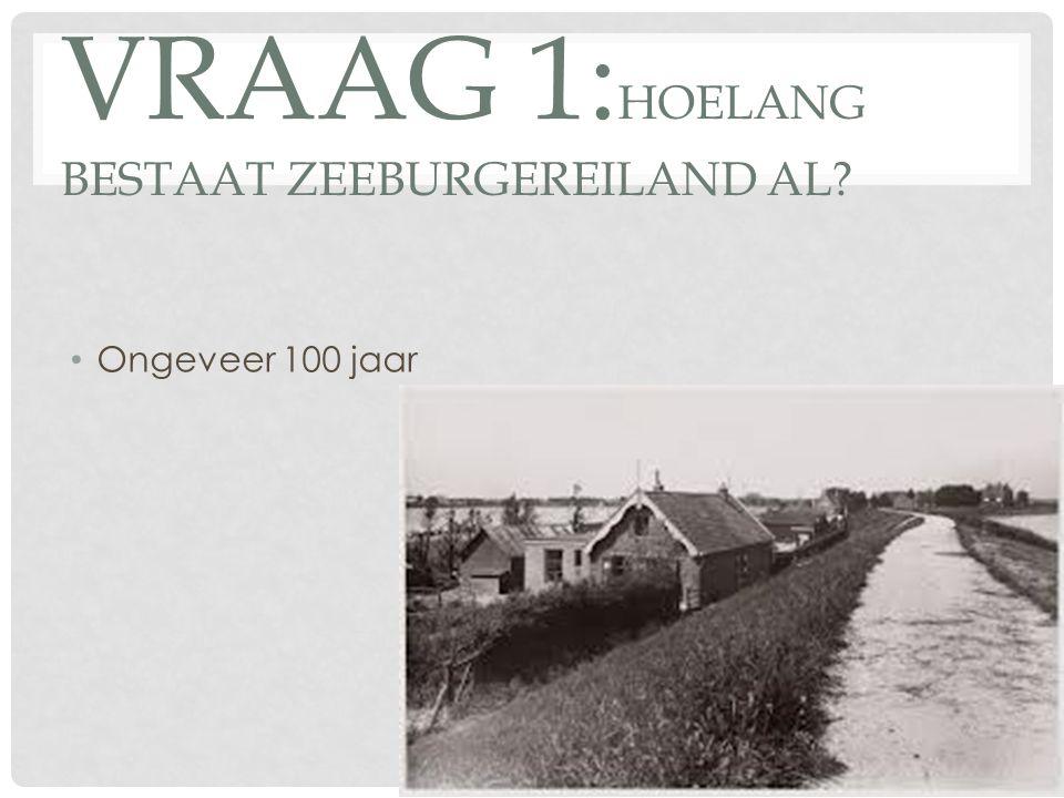 VRAAG 1: HOELANG BESTAAT ZEEBURGEREILAND AL? Ongeveer 100 jaar