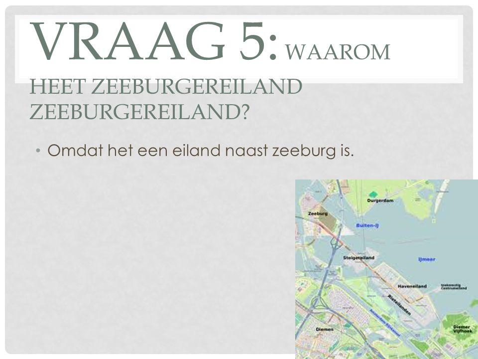 VRAAG 5: WAAROM HEET ZEEBURGEREILAND ZEEBURGEREILAND? Omdat het een eiland naast zeeburg is.