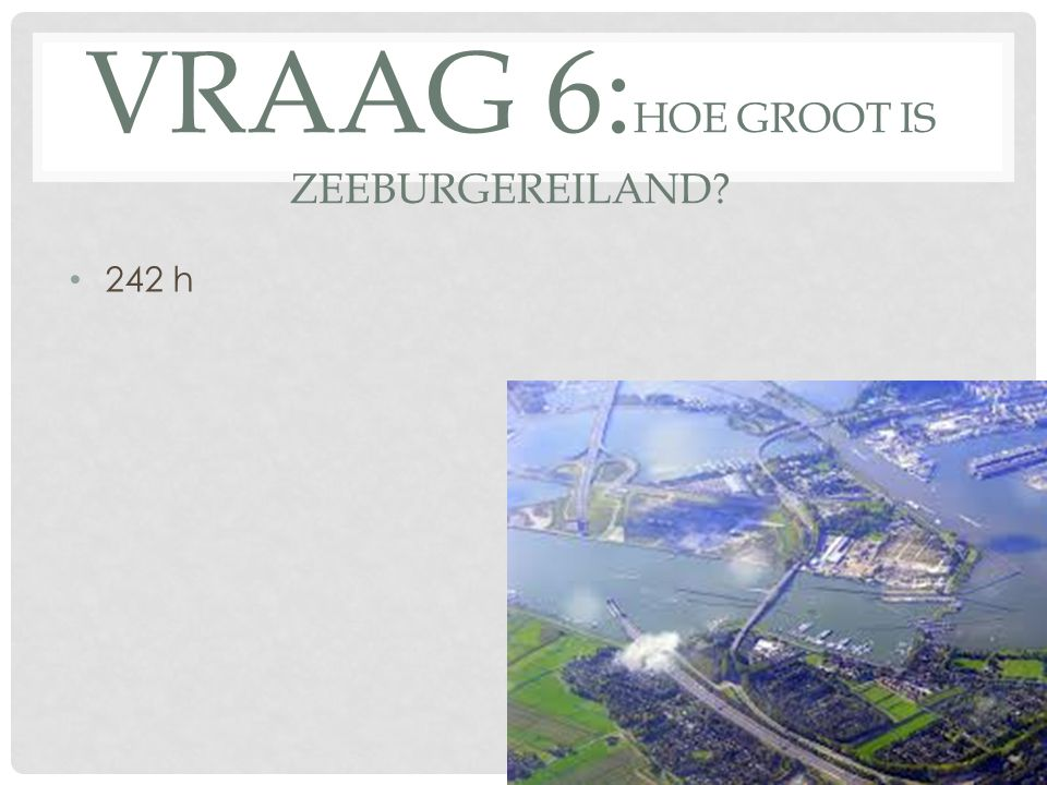 VRAAG 6: HOE GROOT IS ZEEBURGEREILAND? 242 h