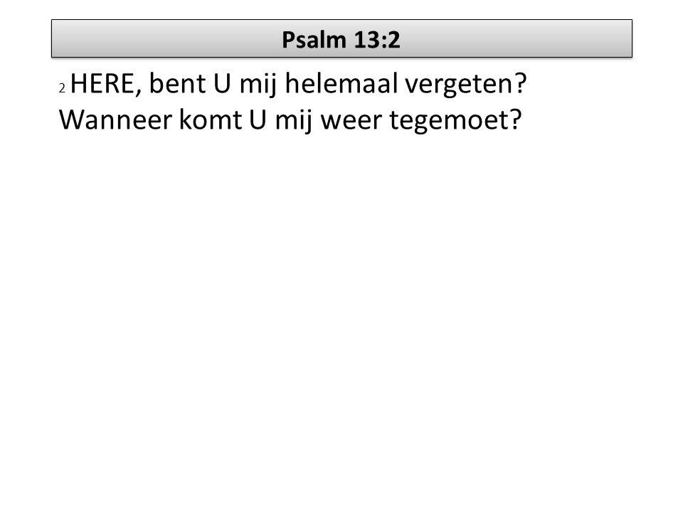 Psalm 13:2 2 HERE, bent U mij helemaal vergeten? Wanneer komt U mij weer tegemoet?
