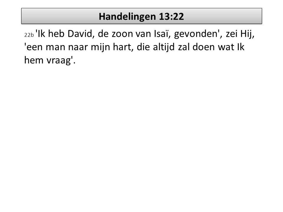 Handelingen 13:22 22b 'Ik heb David, de zoon van Isaï, gevonden', zei Hij, 'een man naar mijn hart, die altijd zal doen wat Ik hem vraag'.