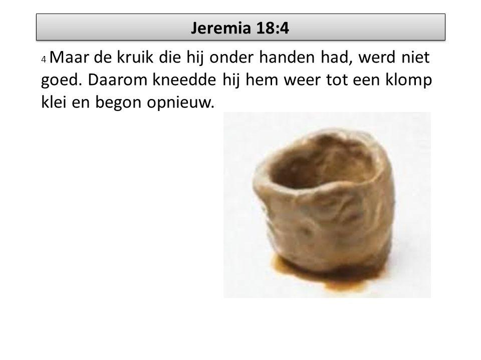 Jeremia 18:4 4 Maar de kruik die hij onder handen had, werd niet goed. Daarom kneedde hij hem weer tot een klomp klei en begon opnieuw.