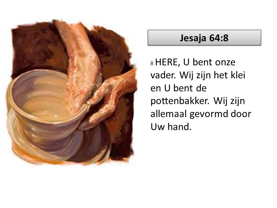 8 HERE, U bent onze vader. Wij zijn het klei en U bent de pottenbakker. Wij zijn allemaal gevormd door Uw hand. Jesaja 64:8