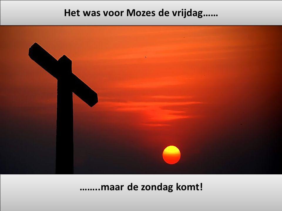 Het was voor Mozes de vrijdag…… ……..maar de zondag komt!