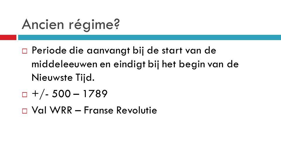Ancien régime?  Periode die aanvangt bij de start van de middeleeuwen en eindigt bij het begin van de Nieuwste Tijd.  +/- 500 – 1789  Val WRR – Fra