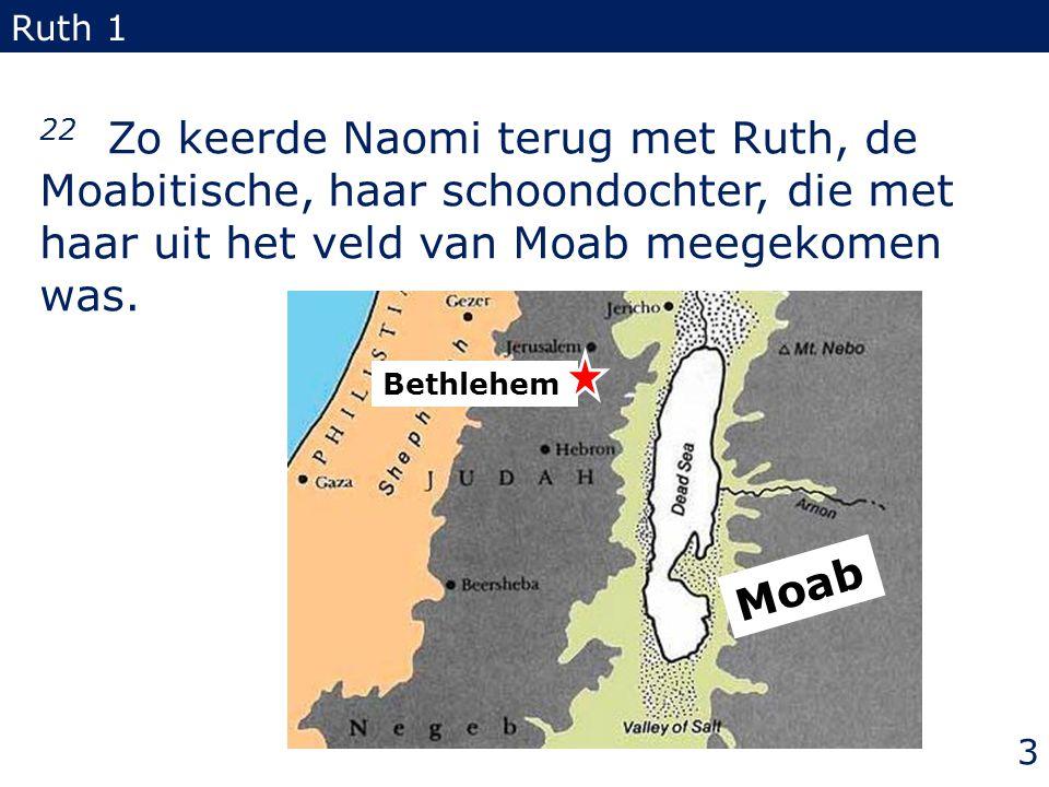 22 Zo keerde Naomi terug met Ruth, de Moabitische, haar schoondochter, die met haar uit het veld van Moab meegekomen was. Ruth 1 3 Moab Bethlehem