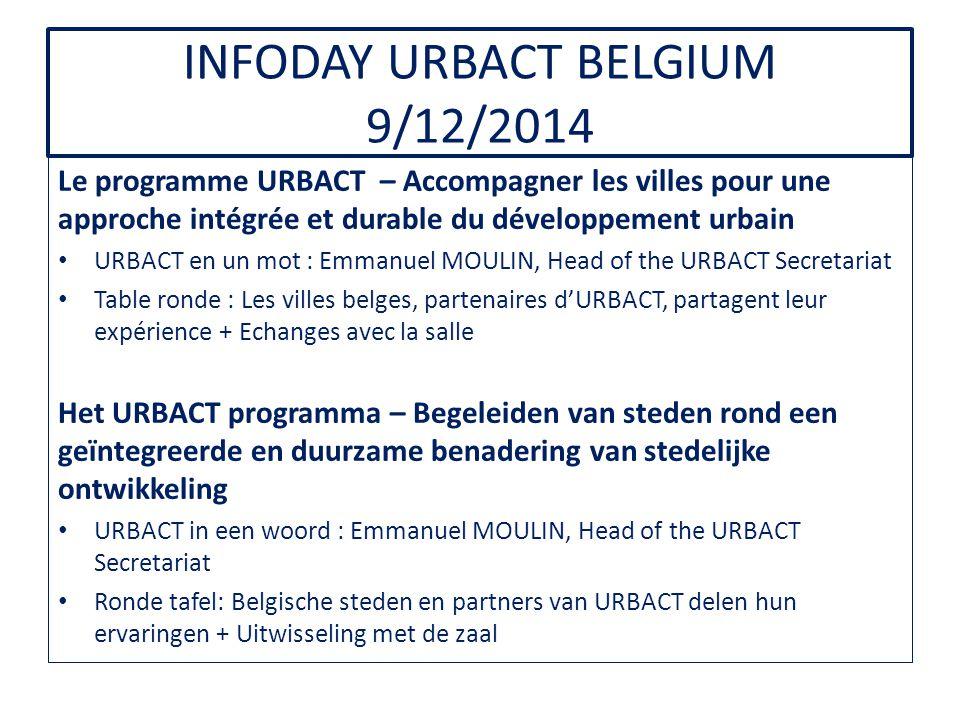 INFODAY URBACT BELGIUM 9/12/2014 Le programme URBACT – Accompagner les villes pour une approche intégrée et durable du développement urbain URBACT en un mot : Emmanuel MOULIN, Head of the URBACT Secretariat Table ronde : Les villes belges, partenaires d'URBACT, partagent leur expérience + Echanges avec la salle Het URBACT programma – Begeleiden van steden rond een geïntegreerde en duurzame benadering van stedelijke ontwikkeling URBACT in een woord : Emmanuel MOULIN, Head of the URBACT Secretariat Ronde tafel: Belgische steden en partners van URBACT delen hun ervaringen + Uitwisseling met de zaal