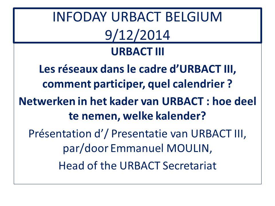 INFODAY URBACT BELGIUM 9/12/2014 URBACT III Les réseaux dans le cadre d'URBACT III, comment participer, quel calendrier .