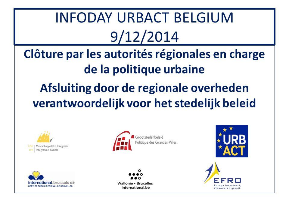 INFODAY URBACT BELGIUM 9/12/2014 Clôture par les autorités régionales en charge de la politique urbaine Afsluiting door de regionale overheden verantwoordelijk voor het stedelijk beleid