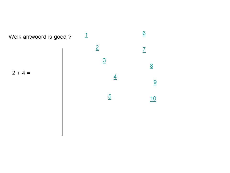 Welk antwoord is goed ? 2 + 4 = 2 3 4 1 5 6 7 8 9 10